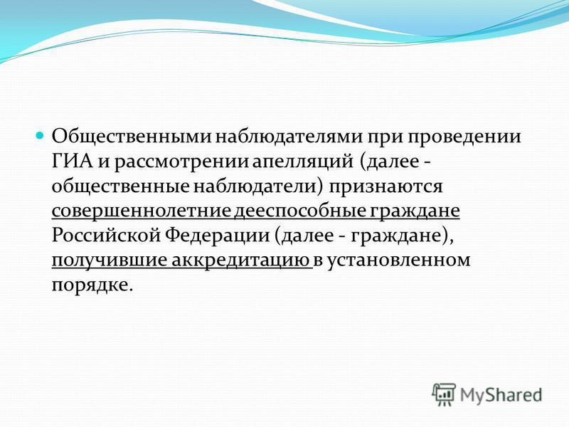 Общественными наблюдателями при проведении ГИА и рассмотрении апелляций (далее - общественные наблюдатели) признаются совершеннолетние дееспособные граждане Российской Федерации (далее - граждане), получившие аккредитацию в установленном порядке.