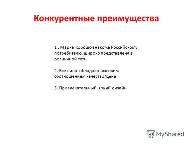 Конкурентные преимущества 1. Марка хорошо знакома Российскому потребителю, широко представлена в розничной сети 2. Все вина обладают высоким соотношением качество/цена 3. Привлекательный яркий дизайн