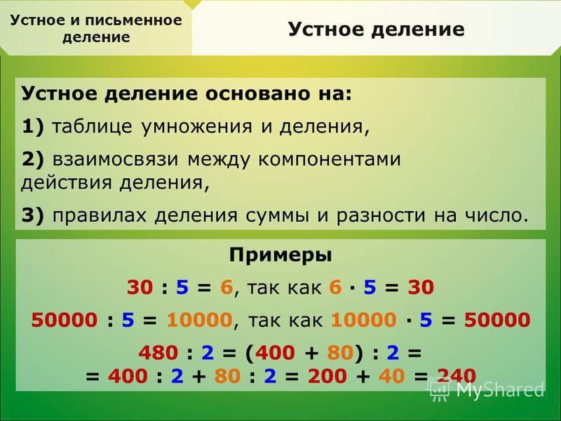Устное и письменное деление Устное деление Устное деление основано на: 1) таблице умножения и деления, 2) взаимосвязи между компонентами действия деления, 3) правилах деления суммы и разности на число. Примеры 30 : 5 = 6, так как 6 · 5 = 30 50000 : 5