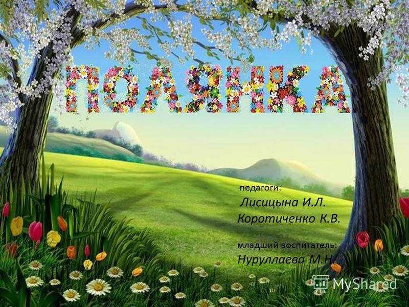 педагоги: Лисицына И.Л. Коротиченко К.В. младший воспитатель: Нуруллаева М.Н.