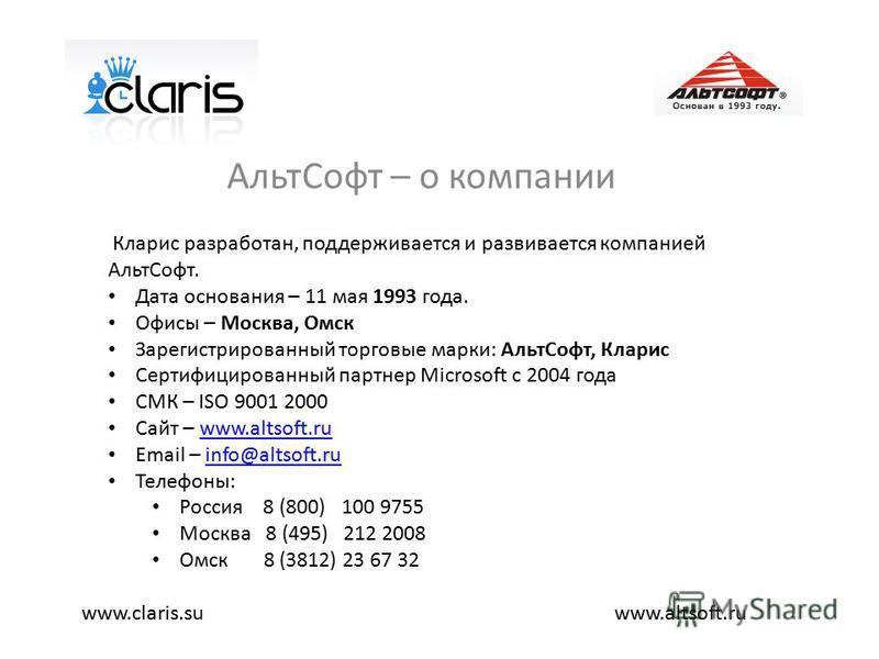 Альт Софт – о компании www.altsoft.ruwww.claris.su Кларис разработан, поддерживается и развивается компанией Альт Софт. Дата основания – 11 мая 1993 года. Офисы – Москва, Омск Зарегистрированный торговые марки: Альт Софт, Кларис Сертифицированный пар