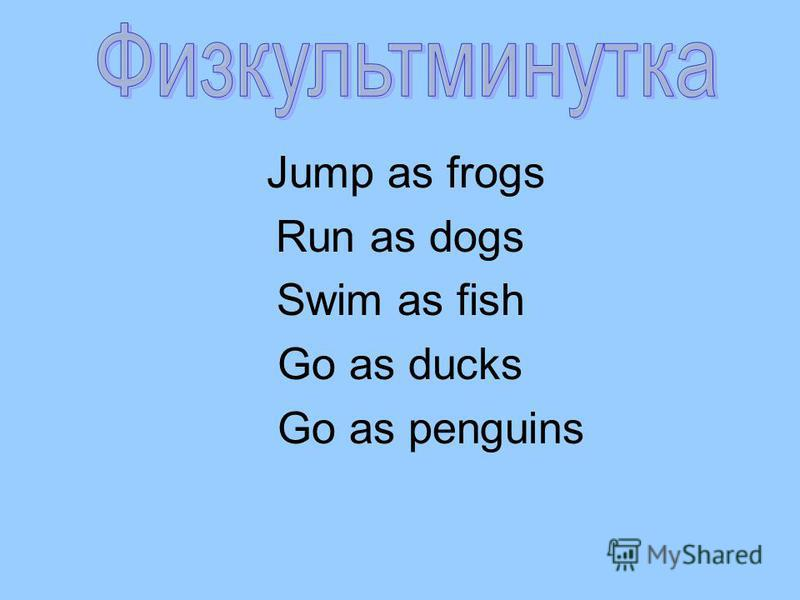 Jump as frogs Run as dogs Swim as fish Go as ducks Go as penguins