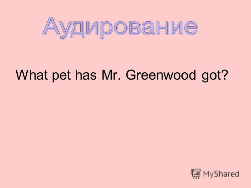 What pet has Mr. Greenwood got?