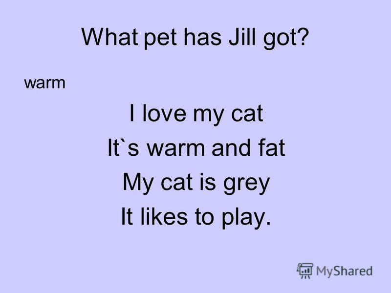 What pet has Jill got? warm I love my cat It`s warm and fat My саt is grey It likes to play.