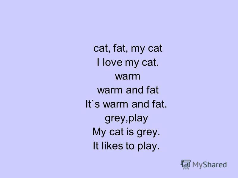 cat, fat, my cat I love my cat. warm warm and fat It`s warm and fat. grey,play My cat is grey. It likes to play.