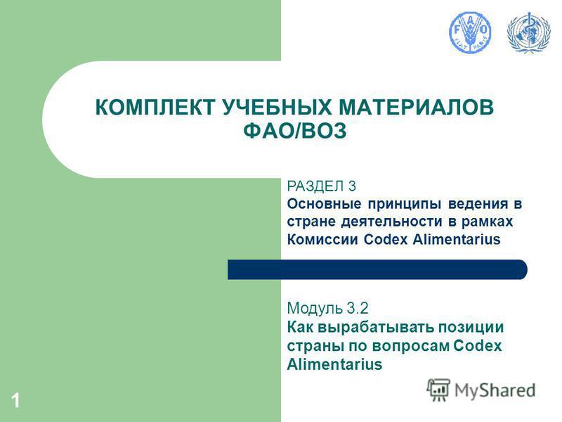 1 КОМПЛЕКТ УЧЕБНЫХ МАТЕРИАЛОВ ФАО/ВОЗ РАЗДЕЛ 3 Основные принципы ведения в стране деятельности в рамках Комиссии Codex Alimentarius Модуль 3.2 Как вырабатывать позиции страны по вопросам Codex Alimentarius