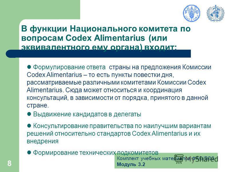 Комплект учебных материалов ФАО/ВОЗ Модуль 3.2 8 В функции Национального комитета по вопросам Codex Alimentarius (или эквивалентного ему органа) входит: Формулирование ответа страны на предложения Комиссии Codex Alimentarius – то есть пункты повестки