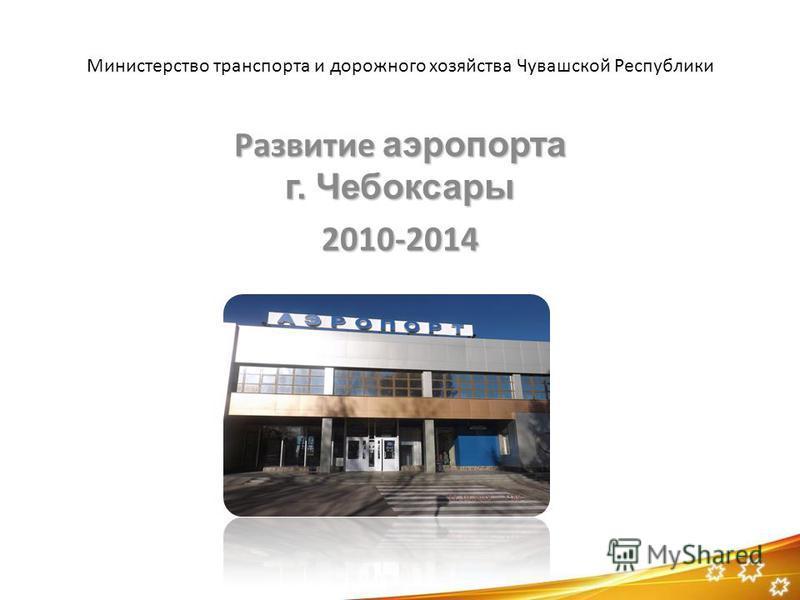 Министерство транспорта и дорожного хозяйства Чувашской Республики Развитие аэропорта г. Чебоксары 2010-2014