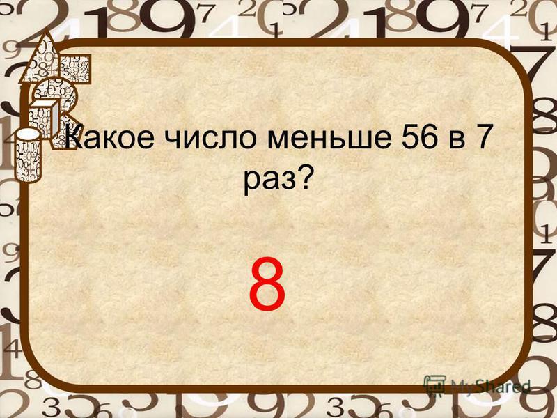 Какое число меньше 56 в 7 раз? 8