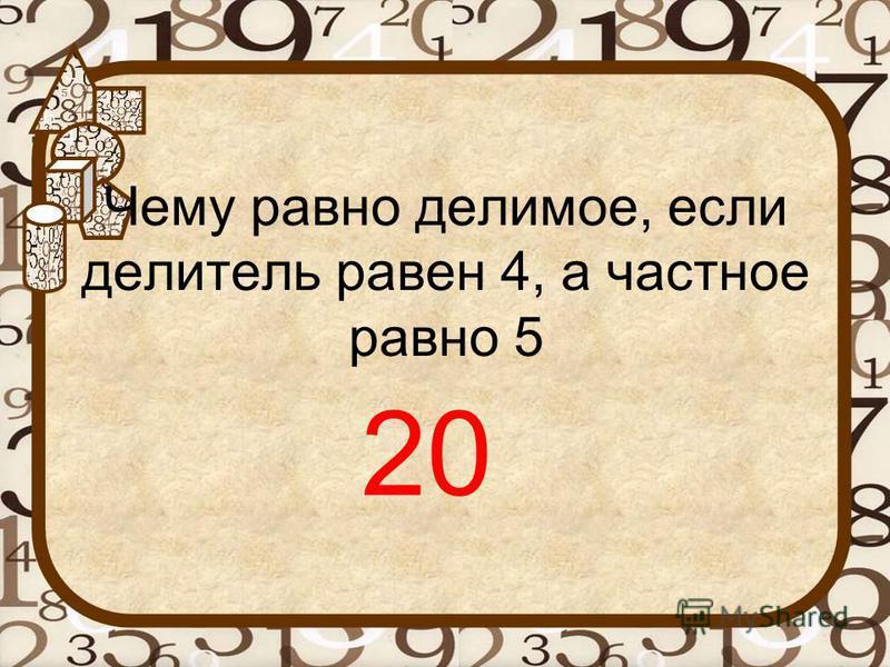 Чему равно делимое, если делитель равен 4, а частное равно 5 20