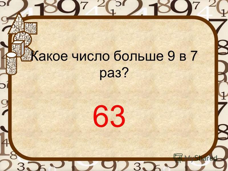 Какое число больше 9 в 7 раз? 63