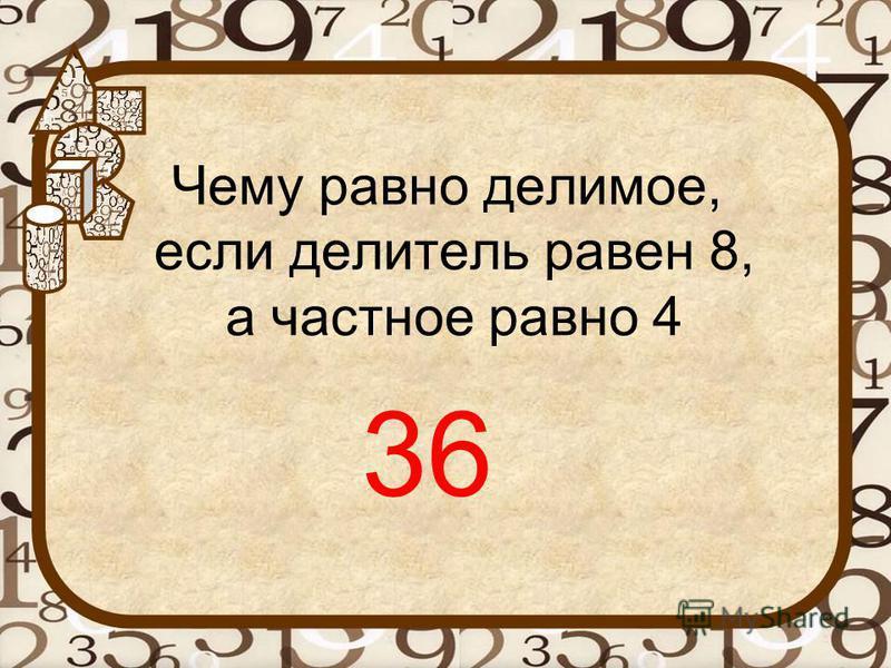 Чему равно делимое, если делитель равен 8, а частное равно 4 36