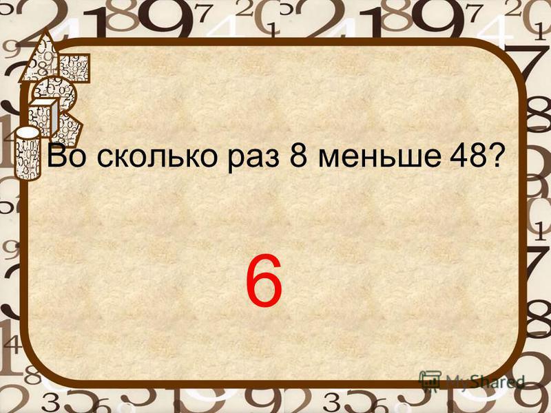 Во сколько раз 8 меньше 48? 6