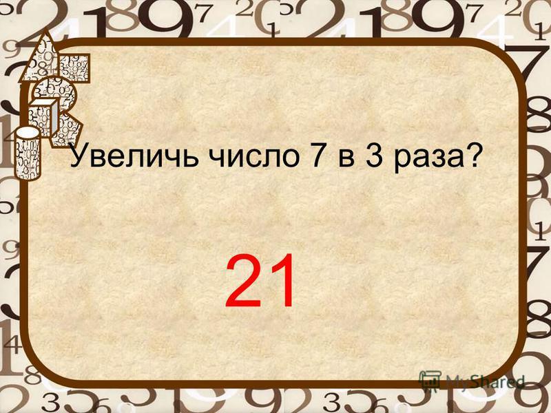 Увеличь число 7 в 3 раза? 21