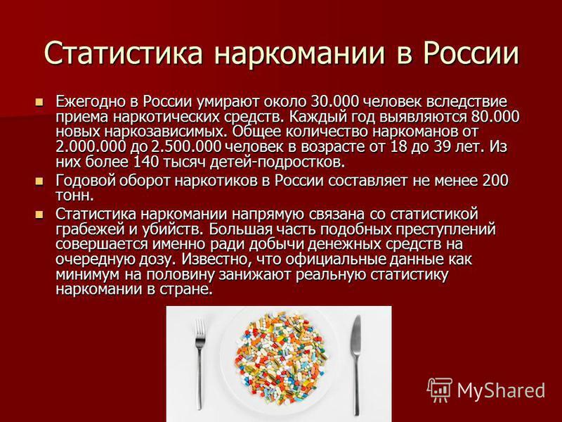 Статистика наркомании в России Ежегодно в России умирают около 30.000 человек вследствие приема наркотических средств. Каждый год выявляются 80.000 новых наркозависимых. Общее количество наркоманов от 2.000.000 до 2.500.000 человек в возрасте от 18 д