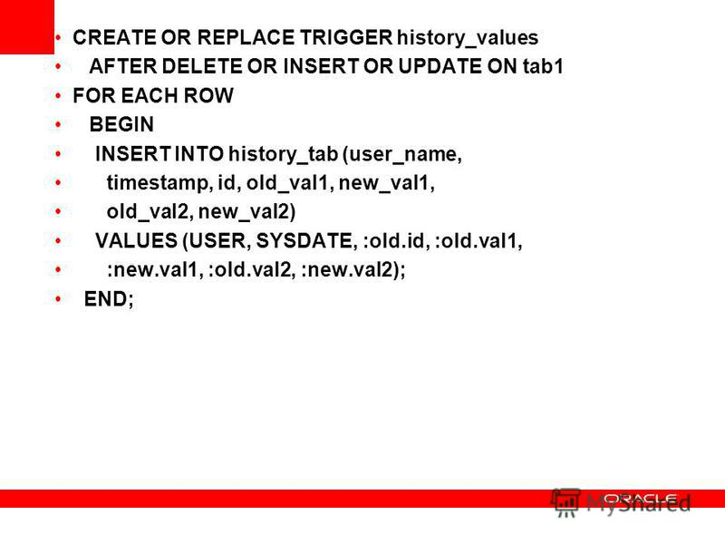 CREATE OR REPLACE TRIGGER history_values AFTER DELETE OR INSERT OR UPDATE ON tab1 FOR EACH ROW BEGIN INSERT INTO history_tab (user_name, timestamp, id, old_val1, new_val1, old_val2, new_val2) VALUES (USER, SYSDATE, :old.id, :old.val1, :new.val1, :old