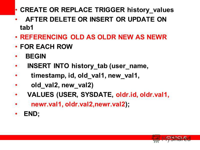 CREATE OR REPLACE TRIGGER history_values AFTER DELETE OR INSERT OR UPDATE ON tab1 REFERENCING OLD AS OLDR NEW AS NEWR FOR EACH ROW BEGIN INSERT INTO history_tab (user_name, timestamp, id, old_val1, new_val1, old_val2, new_val2) VALUES (USER, SYSDATE,