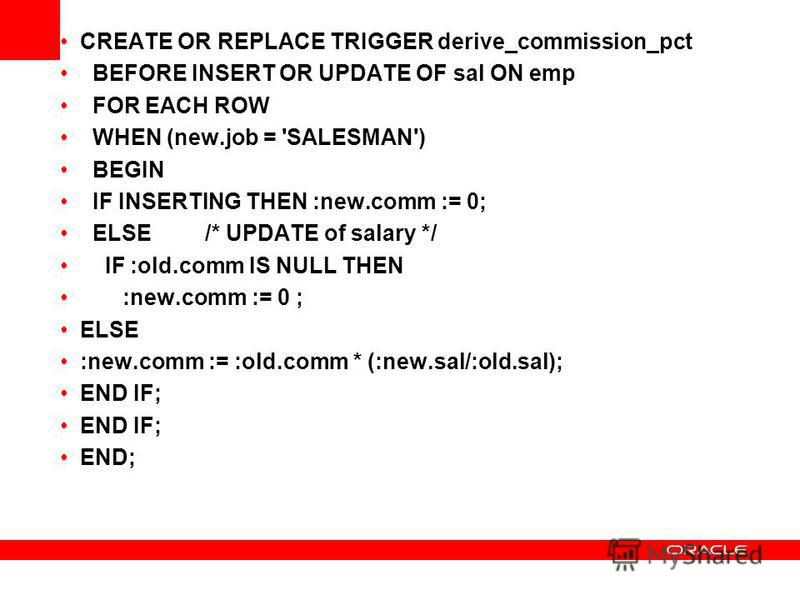 CREATE OR REPLACE TRIGGER derive_commission_pct BEFORE INSERT OR UPDATE OF sal ON emp FOR EACH ROW WHEN (new.job = 'SALESMAN') BEGIN IF INSERTING THEN :new.comm := 0; ELSE /* UPDATE of salary */ IF :old.comm IS NULL THEN :new.comm := 0 ; ELSE :new.co