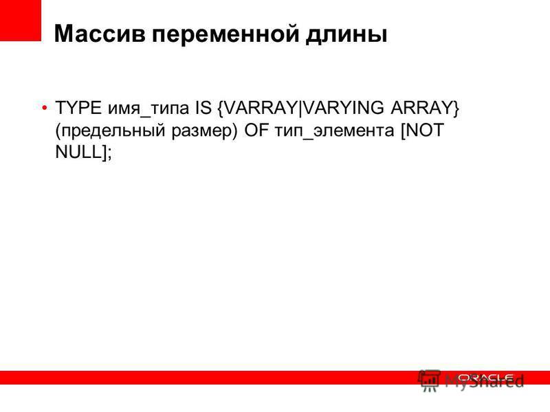 Массив переменной длины TYPE имя_типа IS {VARRAY|VARYING ARRAY} (предельный размер) OF тип_элемента [NOT NULL];