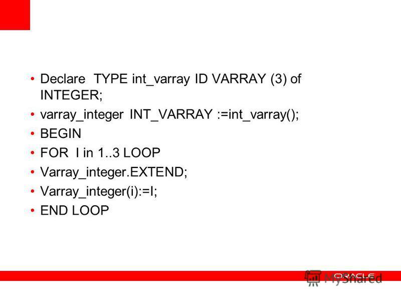 Declare TYPE int_varray ID VARRAY (3) of INTEGER; varray_integer INT_VARRAY :=int_varray(); BEGIN FOR I in 1..3 LOOP Varray_integer.EXTEND; Varray_integer(i):=I; END LOOP