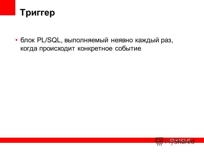 Триггер блок PL/SQL, выполняемый неявно каждый раз, когда происходит конкретное событие
