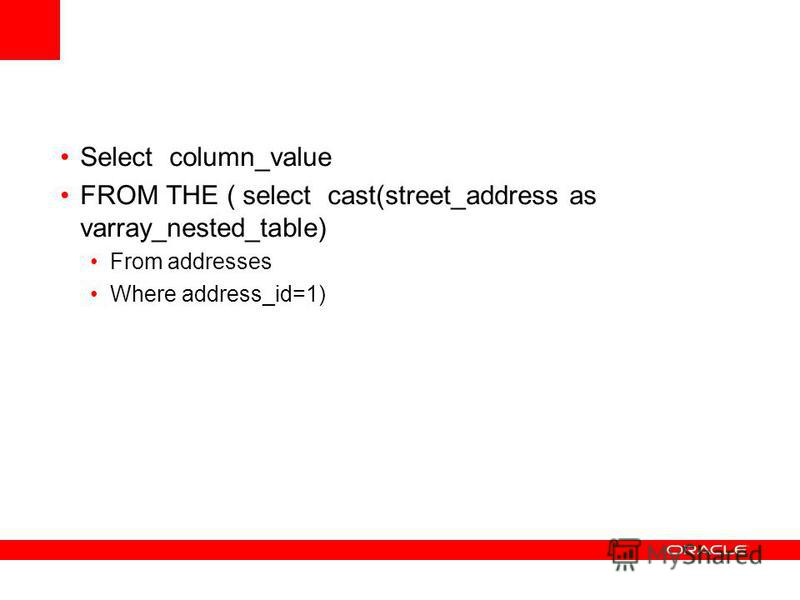 Select column_value FROM THE ( select cast(street_address as varray_nested_table) From addresses Where address_id=1)