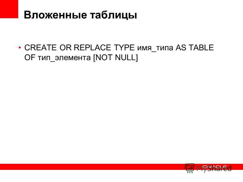 Вложенные таблицы CREATE OR REPLACE TYPE имя_типа AS TABLE OF тип_элемента [NOT NULL]
