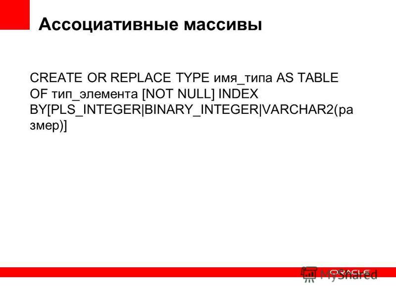 Ассоциативные массивы CREATE OR REPLACE TYPE имя_типа AS TABLE OF тип_элемента [NOT NULL] INDEX BY[PLS_INTEGER|BINARY_INTEGER|VARCHAR2(размер)]