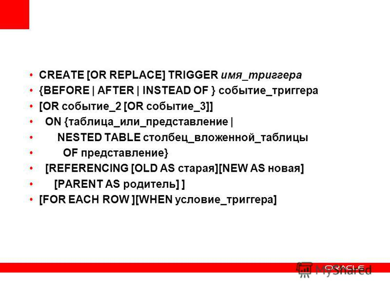 CREATE [OR REPLACE] TRIGGER имя_триггера {BEFORE | AFTER | INSTEAD OF } событие_триггера [OR событие_2 [OR событие_3]] ON {таблица_или_представление | NESTED TABLE столбец_вложенной_таблицы OF представление} [REFERENCING [OLD AS старая][NEW AS новая]