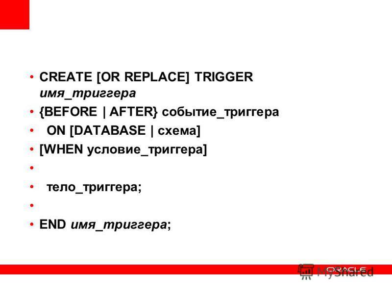 CREATE [OR REPLACE] TRIGGER имя_триггера {BEFORE | AFTER} событие_триггера ON [DATABASE | схема] [WHEN условие_триггера] тело_триггера; END имя_триггера;