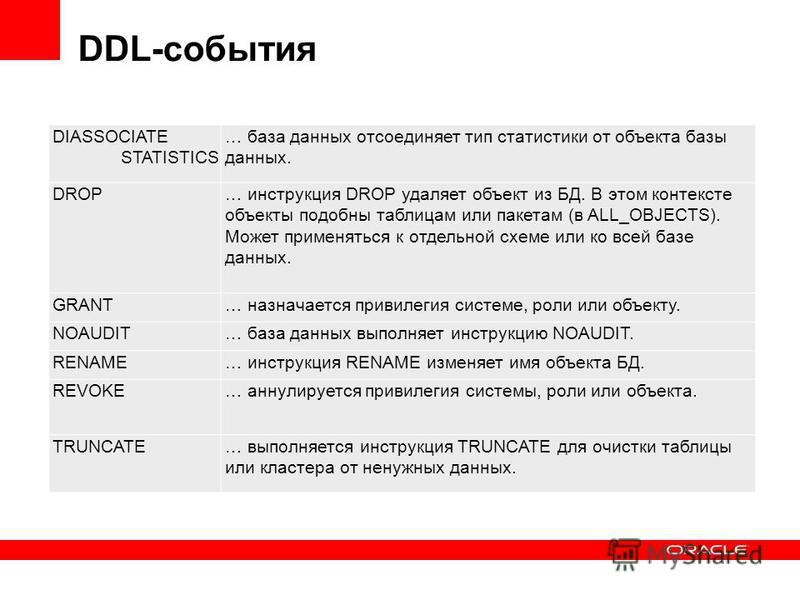 DDL-события DIASSOCIATE STATISTICS … база данных отсоединяет тип статистики от объекта базы данных. DROP… инструкция DROP удаляет объект из БД. В этом контексте объекты подобны таблицам или пакетам (в ALL_OBJECTS). Может применяться к отдельной схеме