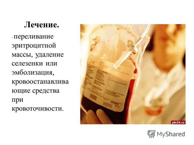 Лечение. - переливание эритроцитной массы, удаление селезенки или эмболизация, кровоостанавливающие средства при кровоточивости.