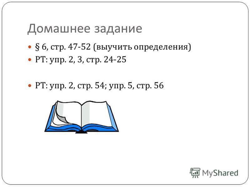 Домашнее задание § 6, стр. 47-52 ( выучить определения ) РТ : упр. 2, 3, стр. 24-25 РТ : упр. 2, стр. 54; упр. 5, стр. 56