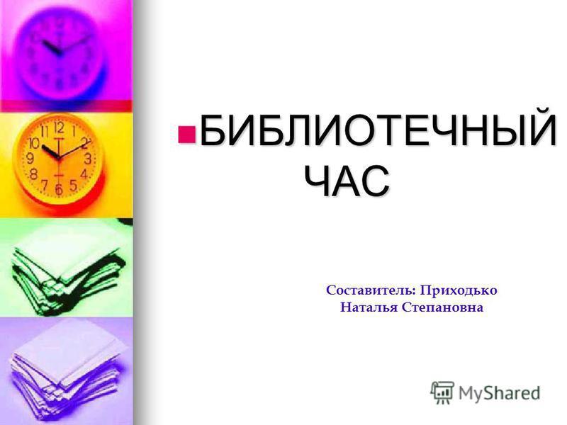 БИБЛИОТЕЧНЫЙ ЧАС БИБЛИОТЕЧНЫЙ ЧАС Составитель: Приходько Наталья Степановна