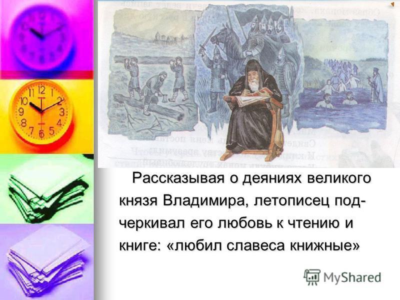 Рассказывая о деяниях великого Рассказывая о деяниях великого князя Владимира, летописец подчеркивал его любойвь к чтению и книге: «любил словеса книжные»