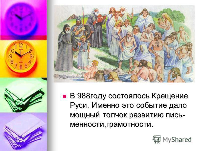 В 988 году состоялось Крещение Руси. Именно это событие дало мощный толчок развитию письменности,грамотности. В 988 году состоялось Крещение Руси. Именно это событие дало мощный толчок развитию письменности,грамотности.