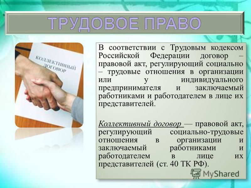 В соответствии с Трудовым кодексом Российской Федерации договор – правовой акт, регулирующий социально – трудовые отношения в организации или у индивидуального предпринимателя и заключаемый работниками и работодателем в лице их представителей. Коллек