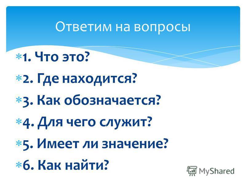 1. Что это? 2. Где находится? 3. Как обозначается? 4. Для чего служит? 5. Имеет ли значение? 6. Как найти? Ответим на вопросы