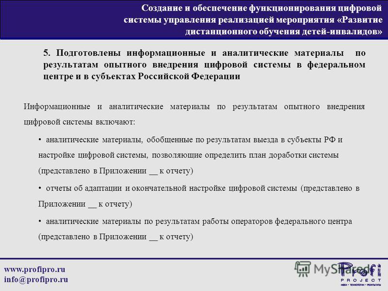 www.profipro.ru info@profipro.ru Создание и обеспечение функционирования цифровой системы управления реализацией мероприятия «Развитие дистанционного обучения детей-инвалидов» 5. Подготовлены информационные и аналитические материалы по результатам оп