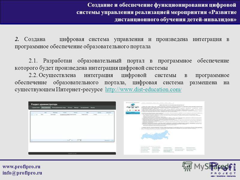www.profipro.ru info@profipro.ru Создание и обеспечение функционирования цифровой системы управления реализацией мероприятия «Развитие дистанционного обучения детей-инвалидов» 2. Создана цифровая система управления и произведена интеграция в программ