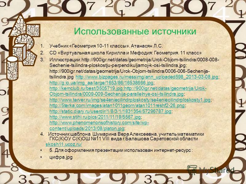 Использованные источники 1. Учебник «Геометрия 10-11 классы». Атанасян Л.С. 2. СD «Виртуальная школа Кирилла и Мефодия: Геометрия. 11 класс» 3.Иллюстрации:http://900igr.net/datas/geometrija/Urok-Objom-tsilindra/0008-008- Sechenie-tsilindra-ploskostju