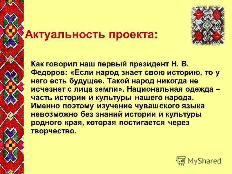 Актуальность проекта: Как говорил наш первый президент Н. В. Федоров: «Если народ знает свою историю, то у него есть будущее. Такой народ никогда не исчезнет с лица земли». Национальная одежда – часть истории и культуры нашего народа. Именно поэтому