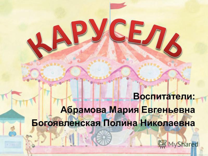 Воспитатели: Абрамова Мария Евгеньевна Богоявленская Полина Николаевна