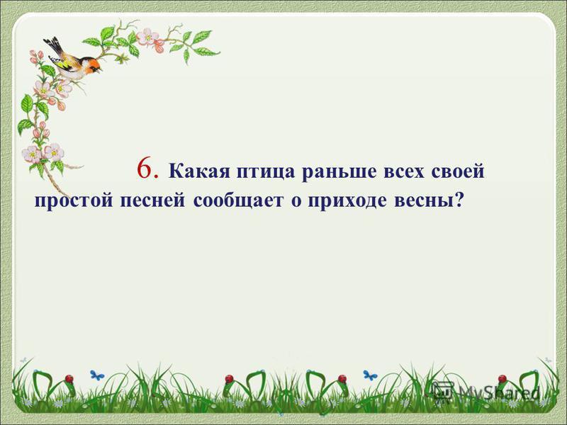 6. Какая птица раньше всех своей простой песней сообщает о приходе весны?
