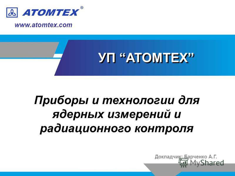 www.atomtex.com Докладчик: Барченко А.Г. УП АТОМТЕХ Приборы и технологии для ядерных измерений и радиационного контроля