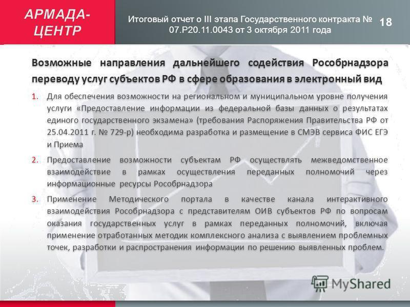 18 Итоговый отчет о III этапа Государственного контракта 07.Р20.11.0043 от 3 октября 2011 года Возможные направления дальнейшего содействия Рособрнадзора переводу услуг субъектов РФ в сфере образования в электронный вид 1. Для обеспечения возможности
