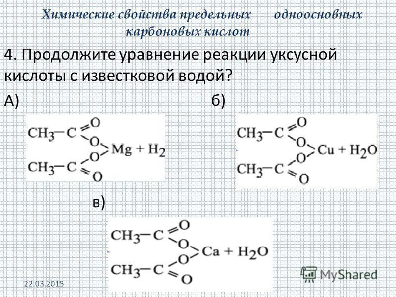 Химические свойства предельных одноосновных карбоновых кислот 4. Продолжите уравнение реакции уксусной кислоты с известковой водой? А) б) в) 22.03.2015