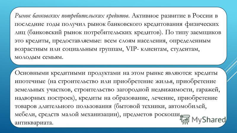Рынок банковских потребительских кредитов. Активное развитие в России в последние годы получил рынок банковского кредитования физических лиц (банковский рынок потребительских кредитов). По типу заемщиков это кредиты, предоставляемые: всем слоям нас