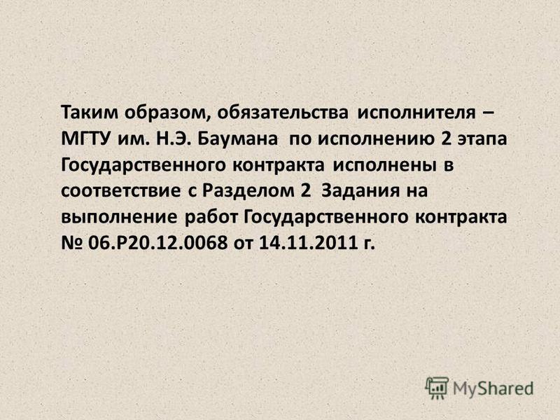 Таким образом, обязательства исполнителя – МГТУ им. Н.Э. Баумана по исполнению 2 этапа Государственного контракта исполнены в соответствие с Разделом 2 Задания на выполнение работ Государственного контракта 06.Р20.12.0068 от 14.11.2011 г.