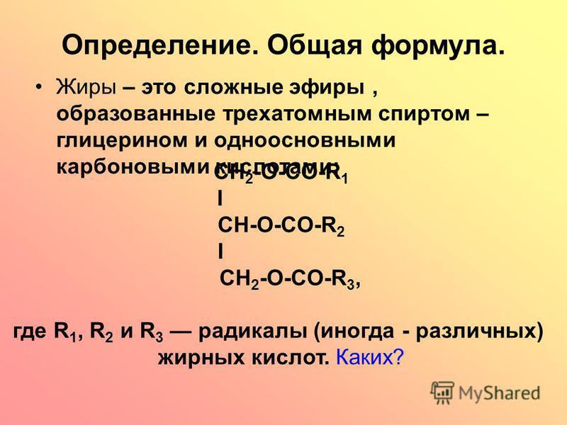 Определение. Общая формула. Жиры – это сложные эфиры, образованные трехатомным спиртом – глицерином и одноосновными карбоновыми кислотами: CH 2 -O-CO-R 1 I CH-О-CO-R 2 I CH 2 -O-CO-R 3, где R 1, R 2 и R 3 радикалы (иногда - различных) жирных кислот.